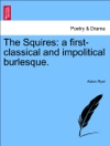 The Squires A First-classical And Impolitical Burlesque