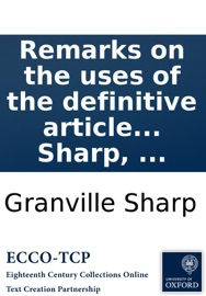 Remarks On The Uses Of The Definitive Article In The Greek Text Of The New Testament Containing Many New Proofs Of The Divinity Of Christ From Passages Which Are Wrongly Translated In The Common English Version By Granville Sharp