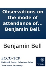 Observations On the Mode of Attendance of the Surgeons of Edinburgh On the Royal Infirmary: In a Letter Addressed to the Royal College of Surgeons; By Benjamin Bell.