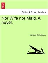 Nor Wife Nor Maid. A Novel. Vol. III.