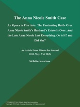 The Anna Nicole Smith Case: An Opera in Five Acts: The Fascinating Battle over Anna Nicole Smith's Husband's Estate is over, And the Late Anna Nicole Lost Everything. Or is It? and Did She?