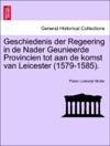 Geschiedenis Der Regeering In De Nader Geunieerde Provincien Tot Aan De Komst Van Leicester 1579-1585