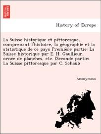 LA SUISSE HISTORIQUE ET PITTORESQUE, COMPRENANT LHISTOIRE, LA GÉOGRAPHIE ET LA STATISTIQUE DE CE PAYS PREMIÈRE PARTIE: LA SUISSE HISTORIQUE PAR E. H. GAULLIEUR, ORNÉE DE PLANCHES, ETC. (SECONDE PARTIE: LA SUISSE PITTORESQUE PAR C. SCHAUB