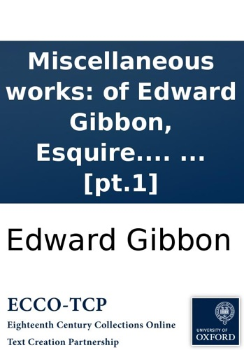 Edward Gibbon - Miscellaneous works: of Edward Gibbon, Esquire. With memoirs of his life and writings, composed by himself: illustrated from his letters, with occasional notes and narrative, by John Lord Sheffield. In two volumes. ... [pt.1]