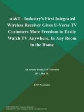 -AT&T - Industry's First Integrated Wireless Receiver Gives U-Verse TV Customers More Freedom To Easily Watch TV Anywhere, In Any Room In The Home