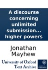 A Discourse Concerning Unlimited Submission And Non-resistance To The Higher Powers