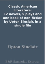 Classic American Literature: 12 Novels, 5 Plays And One Book Of Non-fiction By Upton Sinclair, In A Single File