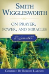 Smith Wigglesworth On Prayer Power And Miracles