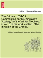 """The Crimea, 1854-55. Commenting on """"Mr. Kinglake's 'Apology' for the 'Winter Troubles,""""' in vol. 6 of his work entitled: """"The Invasion of the Crimea."""""""