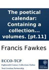 The Poetical Calendar Containing A Collection Of Scarce And Valuable Pieces Of Poetry  By The Most Eminent Hands Intended As A Supplement To Mr Dodsleys Collection Written And Selected By Francis Fawkes M A And William Woty In Twelve Volumes