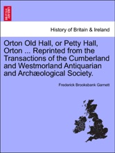 Orton Old Hall, Or Petty Hall, Orton ... Reprinted From The Transactions Of The Cumberland And Westmorland Antiquarian And Archæological Society.