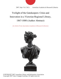 Twilight Of The Gatekeepers Crisis And Innovation In A Victorian Regional Library 1867 1880 Author Abstract