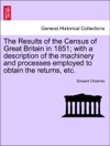 The Results Of The Census Of Great Britain In 1851 With A Description Of The Machinery And Processes Employed To Obtain The Returns Etc
