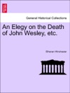 An Elegy On The Death Of John Wesley Etc