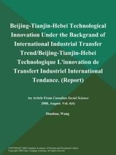 Beijing-Tianjin-Hebei Technological Innovation Under the Backgrand of International Industrial Transfer Trend/Beijing-Tianjin-Hebei Technologique L'innovation de Transfert Industriel International Tendance (Report)