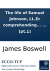 The Life Of Samuel Johnson LLD Comprehending An Account Of His Studies And Numerous Works  In Two Volumes By James Boswell Esq  Pt1