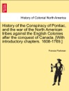 History Of The Conspiracy Of Pontiac And The War Of The North American Tribes Against The English Colonies After The Conquest Of Canada With Introductory Chapters 1608-1769