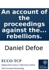 An Account Of The Proceedings Against The Rebels And Other Prisoners Tried Before The Lord Chief Justice Jefferies And Other Judges In The West Of England In 1685 For Taking Arms Under The Duke Of Monmouth  To Which Is Prefixd The Duke Of Monm