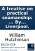 A Treatise On Practical Seamanship: ... By William Hutchinson, Mariner, And Dock Master, At Liverpool.
