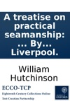A Treatise On Practical Seamanship  By William Hutchinson Mariner And Dock Master At Liverpool
