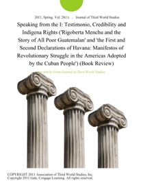 SPEAKING FROM THE I: TESTIMONIO, CREDIBILITY AND INDIGENA RIGHTS (RIGOBERTA MENCHU AND THE STORY OF ALL POOR GUATEMALAN AND THE FIRST AND SECOND DECLARATIONS OF HAVANA: MANIFESTOS OF REVOLUTIONARY STRUGGLE IN THE AMERICAS ADOPTED BY THE CUBAN PEOPLE) (BOO