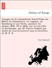 Voyages de la Commission Scientifique du Nord, en Scandinavie, en Laponie, au Spitzberg et aux Feröe, pendant les années 1838, 39 et 1840, sur la Corvette La Recherche, par M. Fabvre Publiés par ordre du Gouvernement sous la direction de M. P. G.