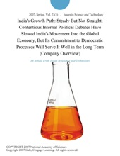 India's Growth Path: Steady But Not Straight; Contentious Internal Political Debates Have Slowed India's Movement Into the Global Economy, But Its Commitment to Democratic Processes Will Serve It Well in the Long Term (Company Overview)