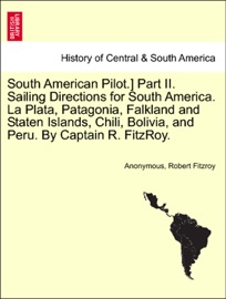 South American Pilot Part Ii Sailing Directions For South America La Plata Patagonia Falkland And Staten Islands Chili Bolivia And Peru By Captain R Fitzroy