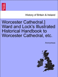 WORCESTER CATHEDRAL.] WARD AND LOCKS ILLUSTRATED HISTORICAL HANDBOOK TO WORCESTER CATHEDRAL, ETC.
