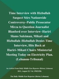 TIME INTERVIEW WITH HIZBULLAH SUSPECT STIRS NATIONWIDE CONTROVERSY--PUBLIC PROSECUTOR MIRZA TO QUESTION JOURNALIST BLANFORD OVER INTERVIEW--HARIRI SLAMS SULEIMAN, MIKATI AND HIZBULLAH--HIZBULLAH DENIES TIME INTERVIEW, HITS BACK AT HARIRI--MIKATI CHAIRS MI