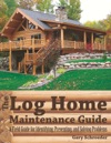 The Log Home Maintenance Guide A Field Guide For Identifying Preventing And Solving Problems