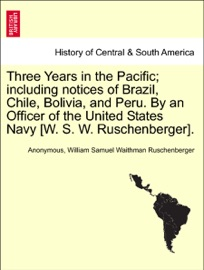 Three Years In The Pacific Including Notices Of Brazil Chile Bolivia And Peru By An Officer Of The United States Navy W S W Ruschenberger Vol I