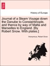 Journal Of A Steam Voyage Down The Danube To Constantinople And Thence By Way Of Malta And Marseilles To England By Robert Snow With Plates