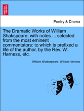 The Dramatic Works of William Shakspeare; with notes ... selected from the most eminent commentators: to which is prefixed a life of the author, by the Rev. W. Harness, etc. Vol. VI.
