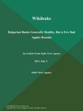Wikileaks: Bulgarian Banks Generally Healthy, But A Few Bad Apples Remain