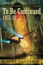 The Collected Stories Of Robert Silverberg, Volume One: To Be Continued
