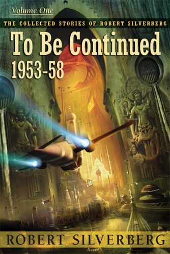 Robert Silverberg - The Collected Stories of Robert Silverberg, Volume One: To Be Continued