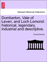 Dumbarton, Vale Of Leven, And Loch Lomond: Historical, Legendary, Industrial And Descriptive.