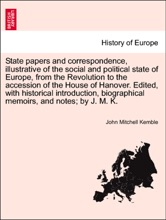 State papers and correspondence, illustrative of the social and political state of Europe, from the Revolution to the accession of the House of Hanover. Edited, with historical introduction, biographical memoirs, and notes; by J. M. K.