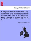 A Register Of The Lands Held By Catholics And Nonjurors In The County Of Kent In The Reign Of King George I Edited By W H H