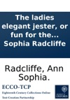 The Ladies Elegant Jester Or Fun For The Female Sex Being A Chaste And Delicate Selection Of Good Things  Together With Many Originals By Ann Sophia Radcliffe