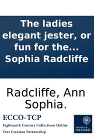 THE LADIES ELEGANT JESTER, OR FUN FOR THE FEMALE SEX; BEING A CHASTE AND DELICATE SELECTION OF GOOD THINGS, ... TOGETHER WITH MANY ORIGINALS, BY ANN SOPHIA RADCLIFFE