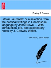 Literæ Laureatæ: Or A Selection From The Poetical Writings In Lincolnshire Language By John Brown ... With Introduction, Life, And Explanatory Notes By J. Conway Walter.