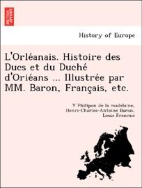 LORLÉANAIS. HISTOIRE DES DUCS ET DU DUCHÉ DORIÉANS ... ILLUSTRÉE PAR MM. BARON, FRANÇAIS, ETC.