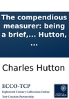 The Compendious Measurer Being A Brief Yet Comprehensive Treatise On Mensuration And Practical Geometry  Adapted To The Use Of Schools  By Charles Hutton