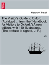 """The Visitor's Guide To Oxford. (Abridged ... From The """"Handbook For Visitors To Oxford."""") A New Edition, With 110 Illustrations. [The Preface Is Signed, J. P.]"""