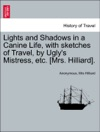 Lights And Shadows In A Canine Life With Sketches Of Travel By Uglys Mistress Etc Mrs Hilliard