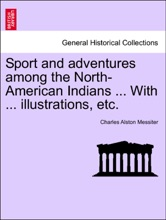 Sport And Adventures Among The North-American Indians ... With ... Illustrations, Etc.
