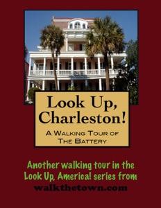 Look Up, Charleston! A Walking Tour of Charleston, South Carolina: The Battery