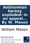 Antinomian Heresy Exploded In An Appeal To The Christian World Against The Unscriptural Doctrines And Licentious Tenets Of Mr James Relly Advanced In His Treatise Of Union C By W Mason